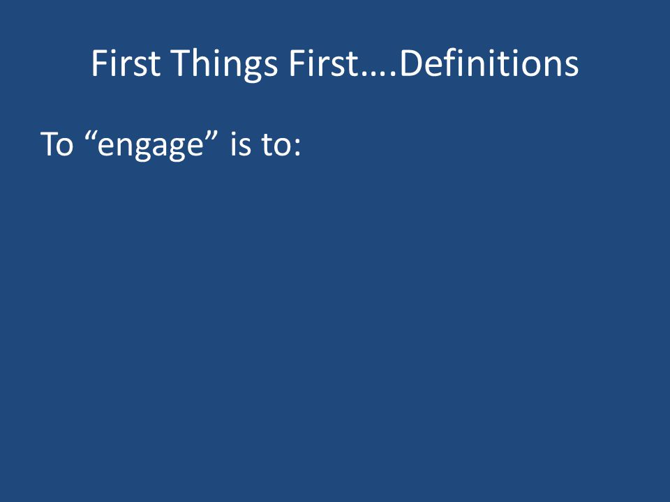 First Things First….Definitions To engage is to: