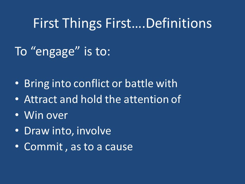 First Things First….Definitions To engage is to: Bring into conflict or battle with Attract and hold the attention of Win over Draw into, involve Commit, as to a cause
