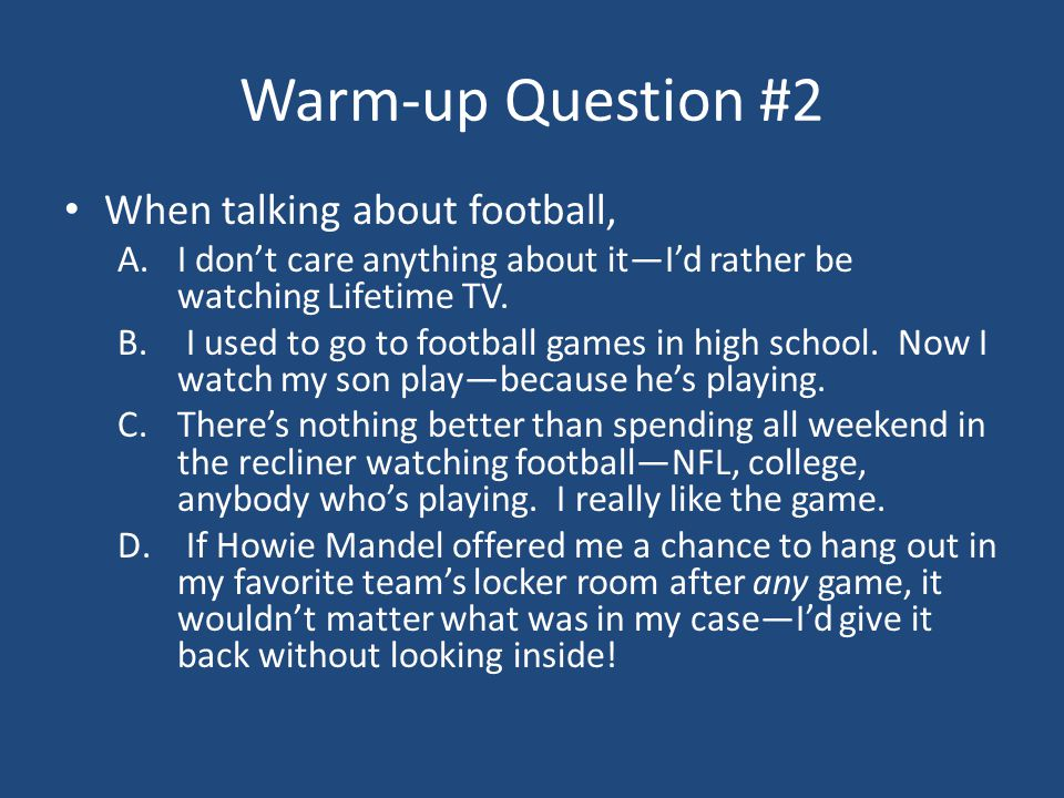 Warm-up Question #2 When talking about football, A.I don't care anything about it—I'd rather be watching Lifetime TV.