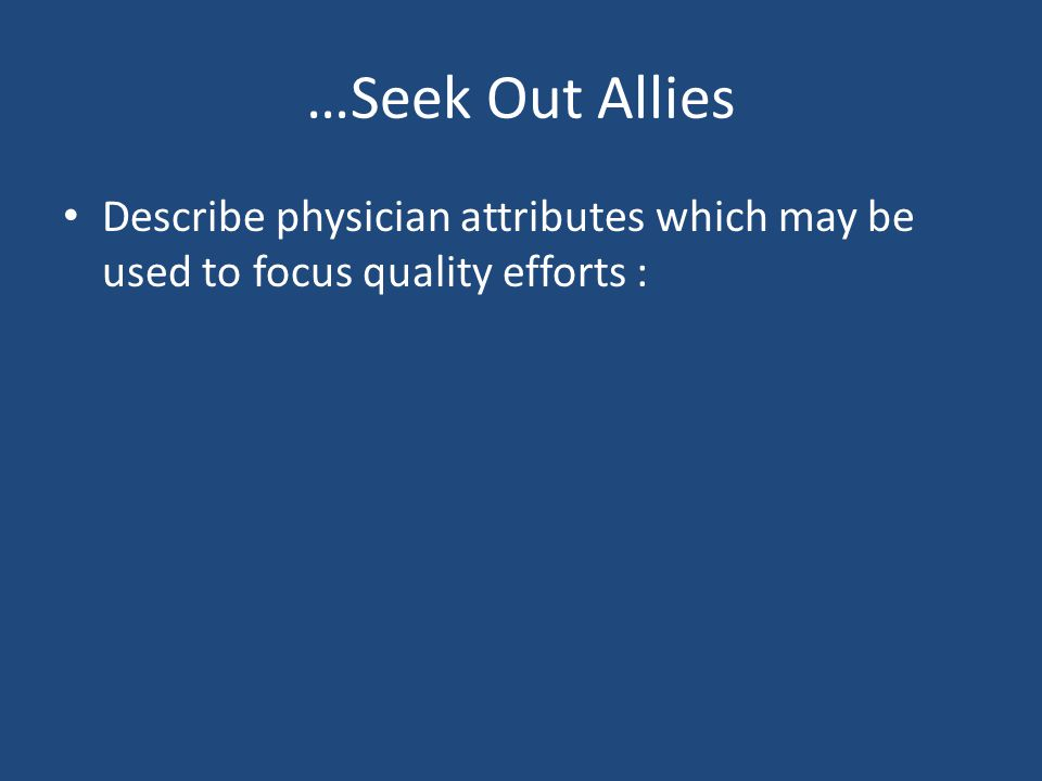 …Seek Out Allies Describe physician attributes which may be used to focus quality efforts :