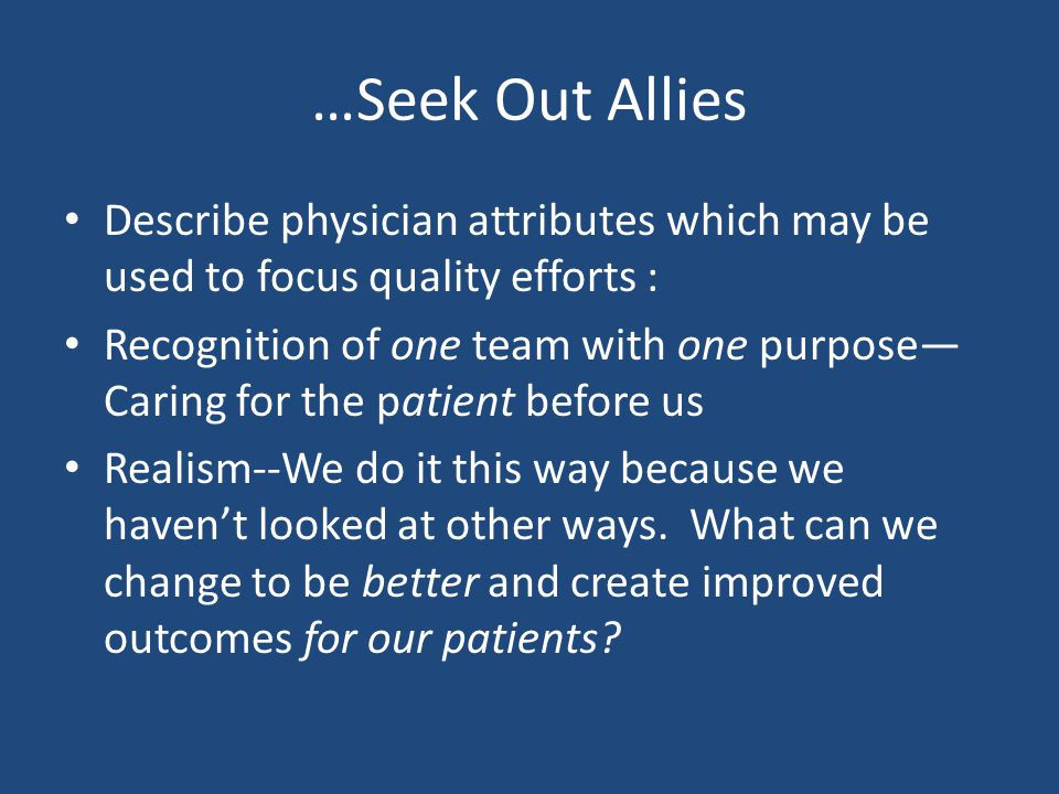 …Seek Out Allies Describe physician attributes which may be used to focus quality efforts : Recognition of one team with one purpose— Caring for the patient before us Realism--We do it this way because we haven't looked at other ways.
