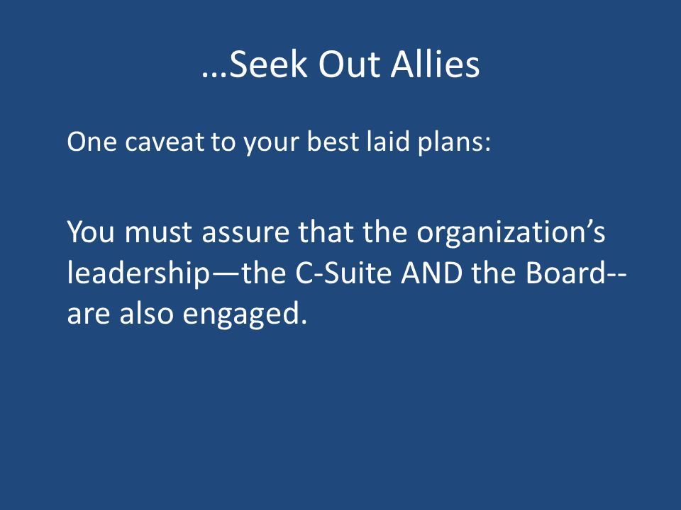 …Seek Out Allies One caveat to your best laid plans: You must assure that the organization's leadership—the C-Suite AND the Board-- are also engaged.
