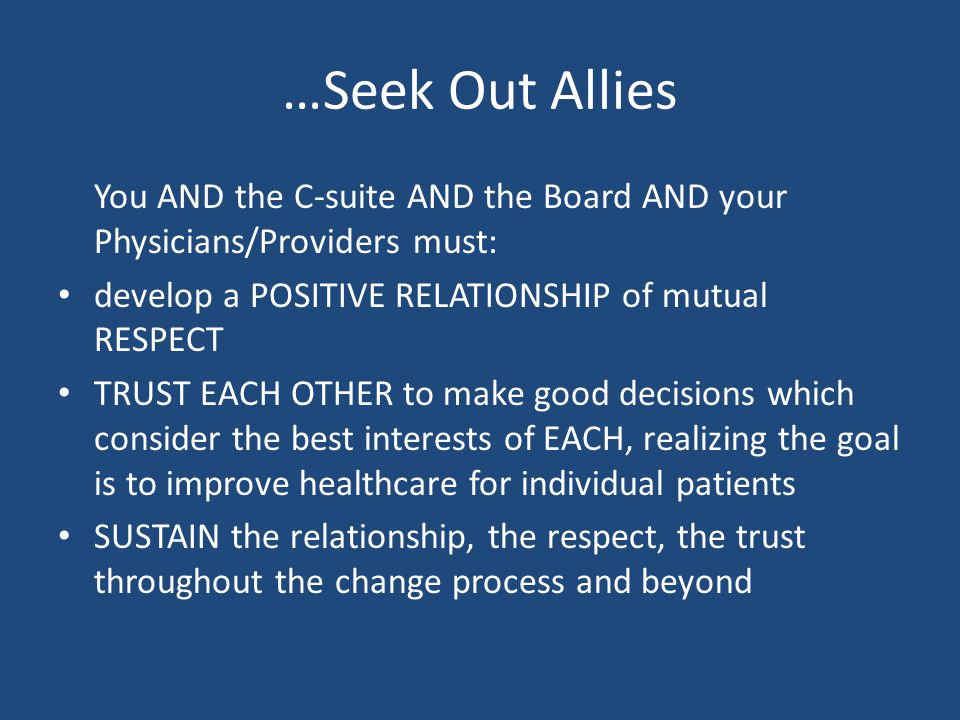 …Seek Out Allies You AND the C-suite AND the Board AND your Physicians/Providers must: develop a POSITIVE RELATIONSHIP of mutual RESPECT TRUST EACH OTHER to make good decisions which consider the best interests of EACH, realizing the goal is to improve healthcare for individual patients SUSTAIN the relationship, the respect, the trust throughout the change process and beyond