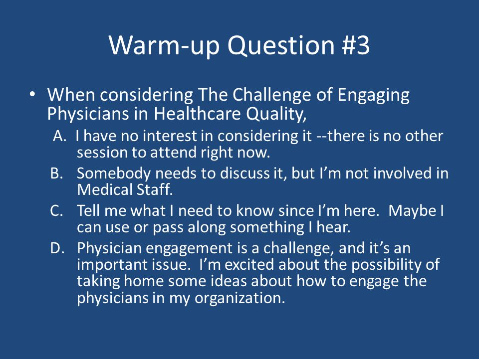 Warm-up Question #3 When considering The Challenge of Engaging Physicians in Healthcare Quality, A.