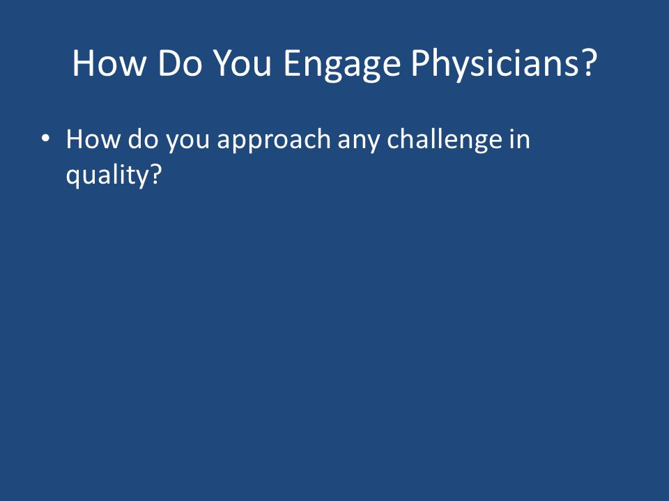 How Do You Engage Physicians? How do you approach any challenge in quality?
