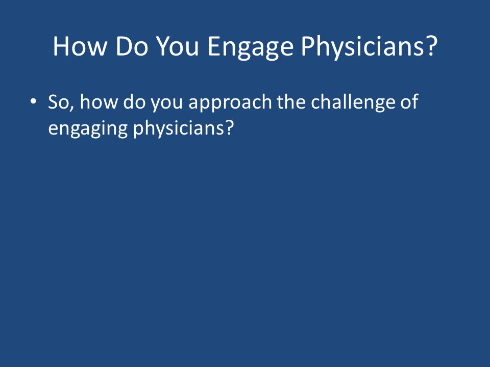 How Do You Engage Physicians? So, how do you approach the challenge of engaging physicians?