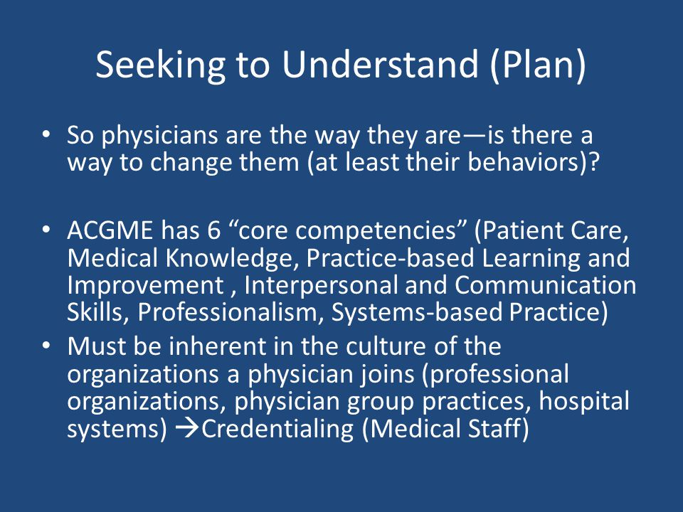 Seeking to Understand (Plan) So physicians are the way they are—is there a way to change them (at least their behaviors).