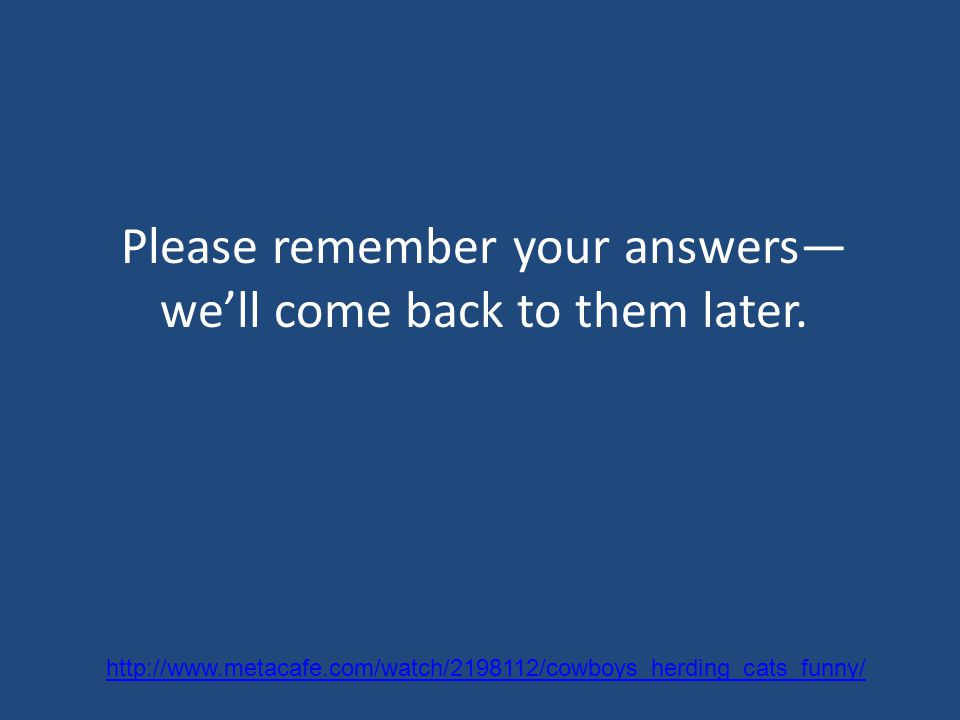 Please remember your answers— we'll come back to them later.