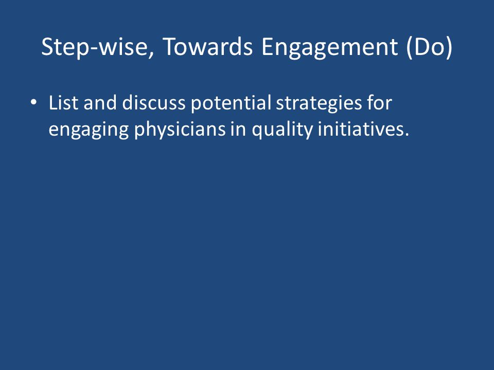 Step-wise, Towards Engagement (Do) List and discuss potential strategies for engaging physicians in quality initiatives.