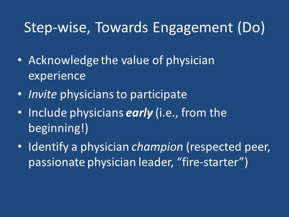 Step-wise, Towards Engagement (Do) Acknowledge the value of physician experience Invite physicians to participate Include physicians early (i.e., from the beginning!) Identify a physician champion (respected peer, passionate physician leader, fire-starter )