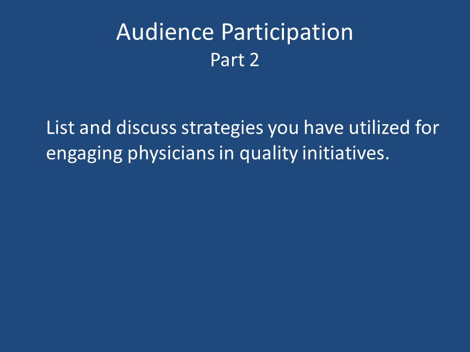 Audience Participation Part 2 List and discuss strategies you have utilized for engaging physicians in quality initiatives.