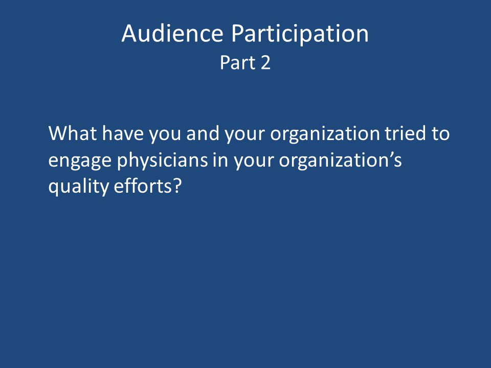 Audience Participation Part 2 What have you and your organization tried to engage physicians in your organization's quality efforts?