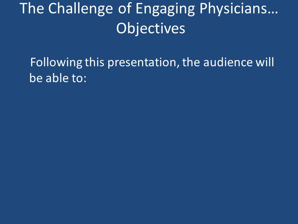 The Challenge of Engaging Physicians… Objectives Following this presentation, the audience will be able to:
