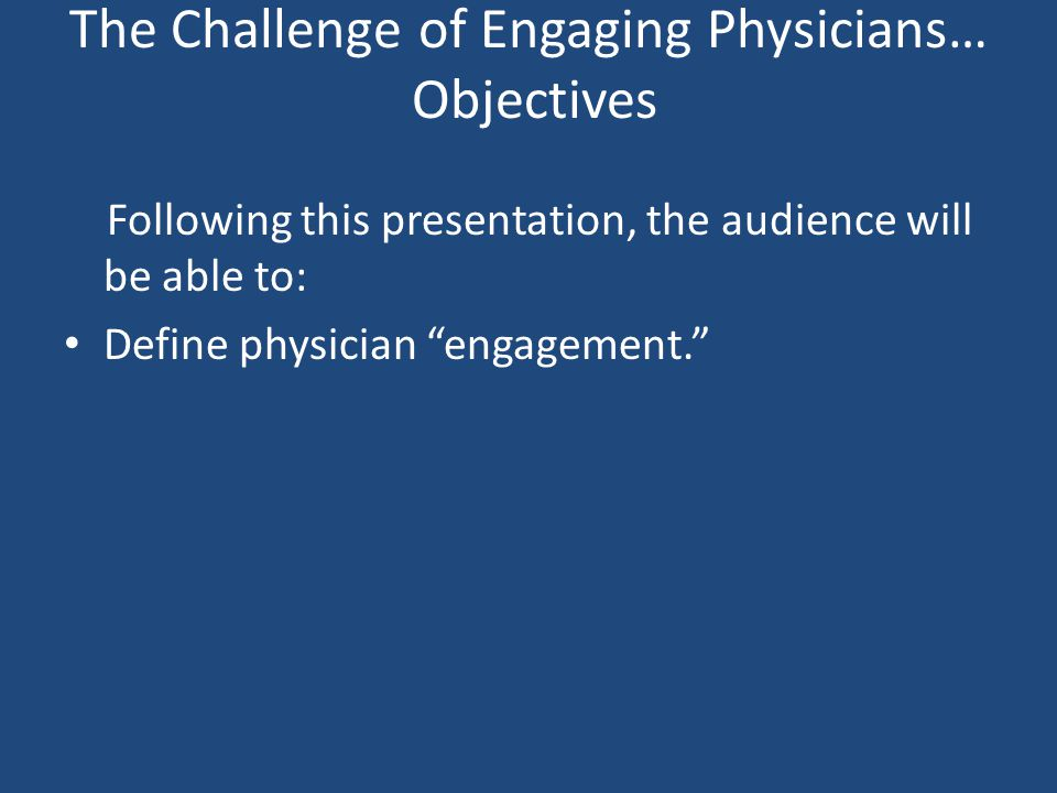 The Challenge of Engaging Physicians… Objectives Following this presentation, the audience will be able to: Define physician engagement.