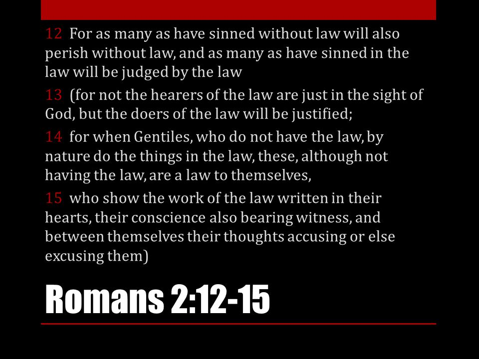Romans 2:12-15 12 For as many as have sinned without law will also perish without law, and as many as have sinned in the law will be judged by the law