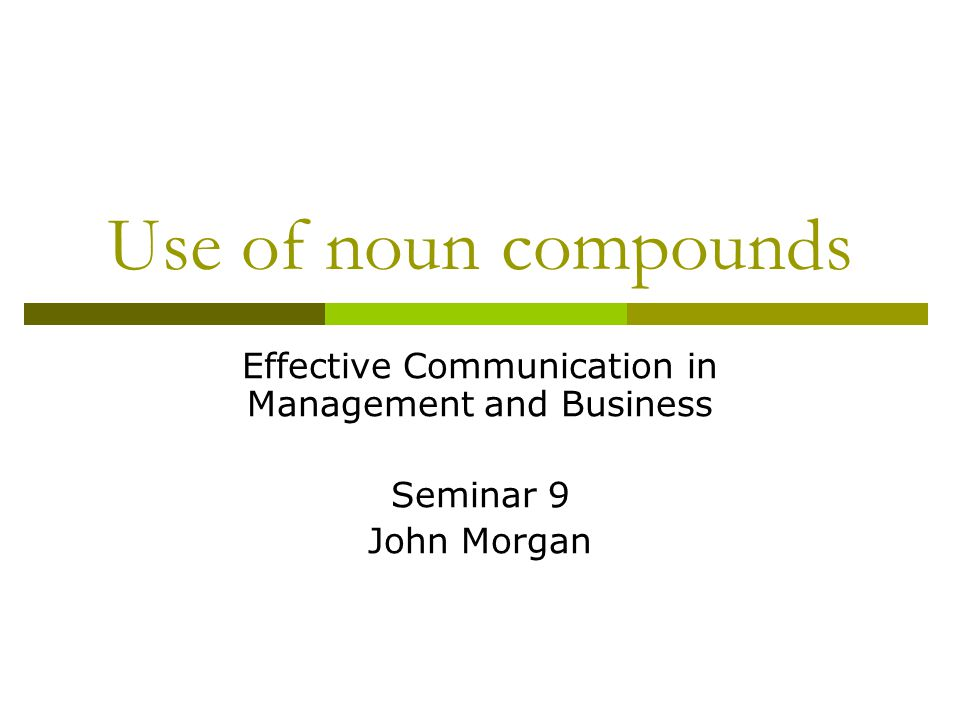 Use of noun compounds Effective Communication in Management and Business Seminar 9 John Morgan