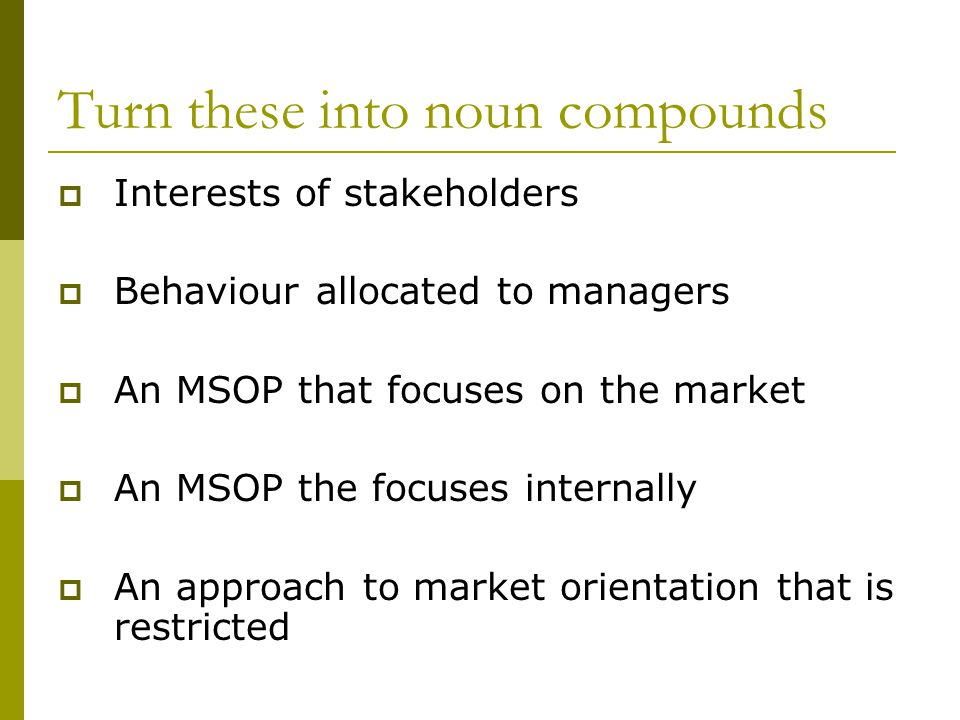Turn these into noun compounds  Interests of stakeholders  Behaviour allocated to managers  An MSOP that focuses on the market  An MSOP the focuses internally  An approach to market orientation that is restricted