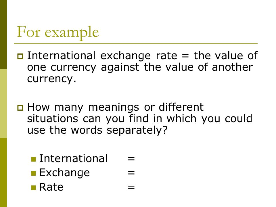 For example  International exchange rate = the value of one currency against the value of another currency.