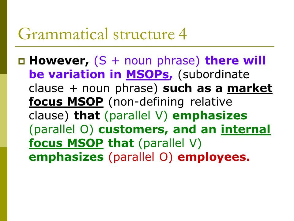 Grammatical structure 4  However, (S + noun phrase) there will be variation in MSOPs, (subordinate clause + noun phrase) such as a market focus MSOP (non-defining relative clause) that (parallel V) emphasizes (parallel O) customers, and an internal focus MSOP that (parallel V) emphasizes (parallel O) employees.