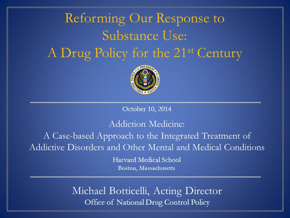 Michael Botticelli, Acting Director Office of National Drug Control Policy October 10, 2014 Addiction Medicine: A Case-based Approach to the Integrated Treatment of Addictive Disorders and Other Mental and Medical Conditions Harvard Medical School Boston, Massachusetts Reforming Our Response to Substance Use: A Drug Policy for the 21 st Century