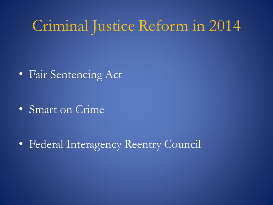 Criminal Justice Reform in 2014 Fair Sentencing Act Smart on Crime Federal Interagency Reentry Council