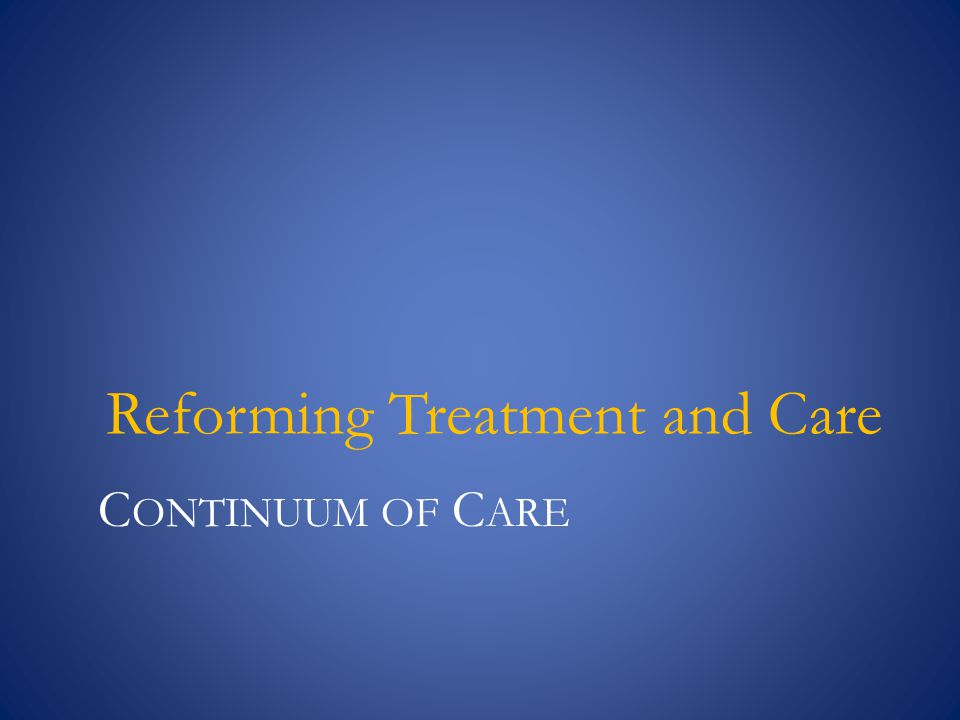 C ONTINUUM OF C ARE Reforming Treatment and Care