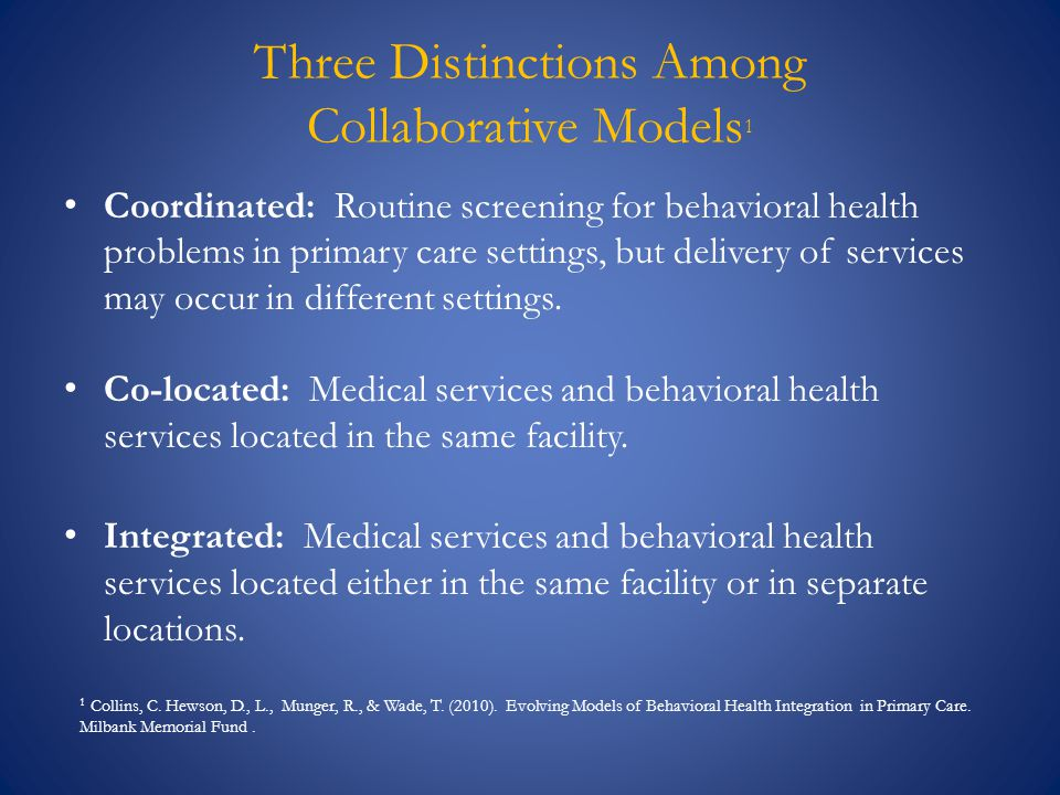 Three Distinctions Among Collaborative Models 1 Coordinated: Routine screening for behavioral health problems in primary care settings, but delivery of services may occur in different settings.
