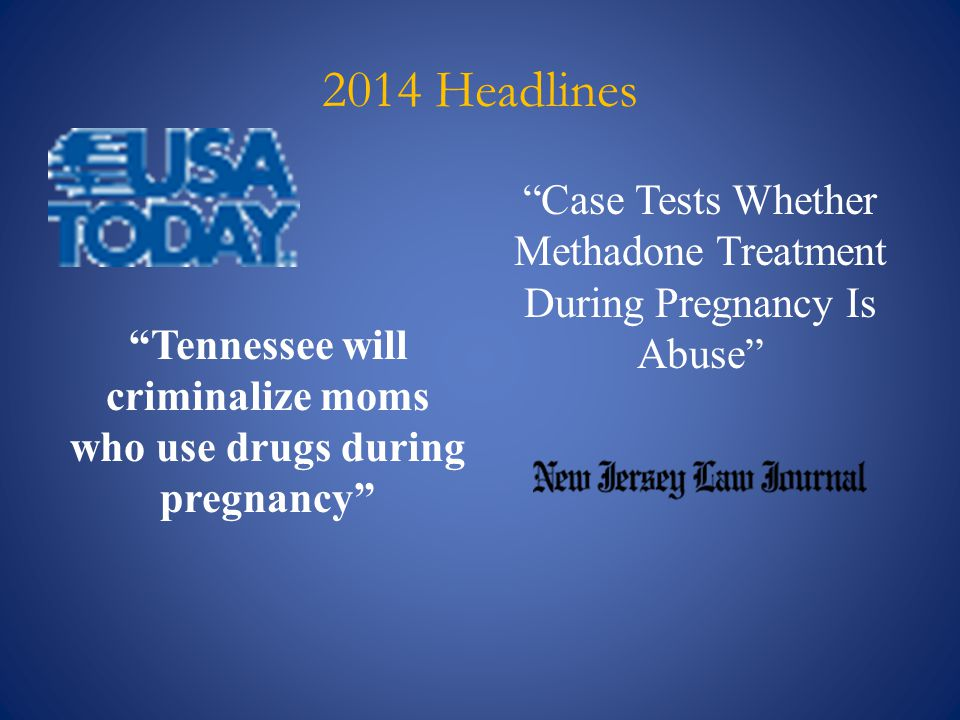 "2014 Headlines ""Tennessee will criminalize moms who use drugs during pregnancy"" ""Case Tests Whether Methadone Treatment During Pregnancy Is Abuse"""