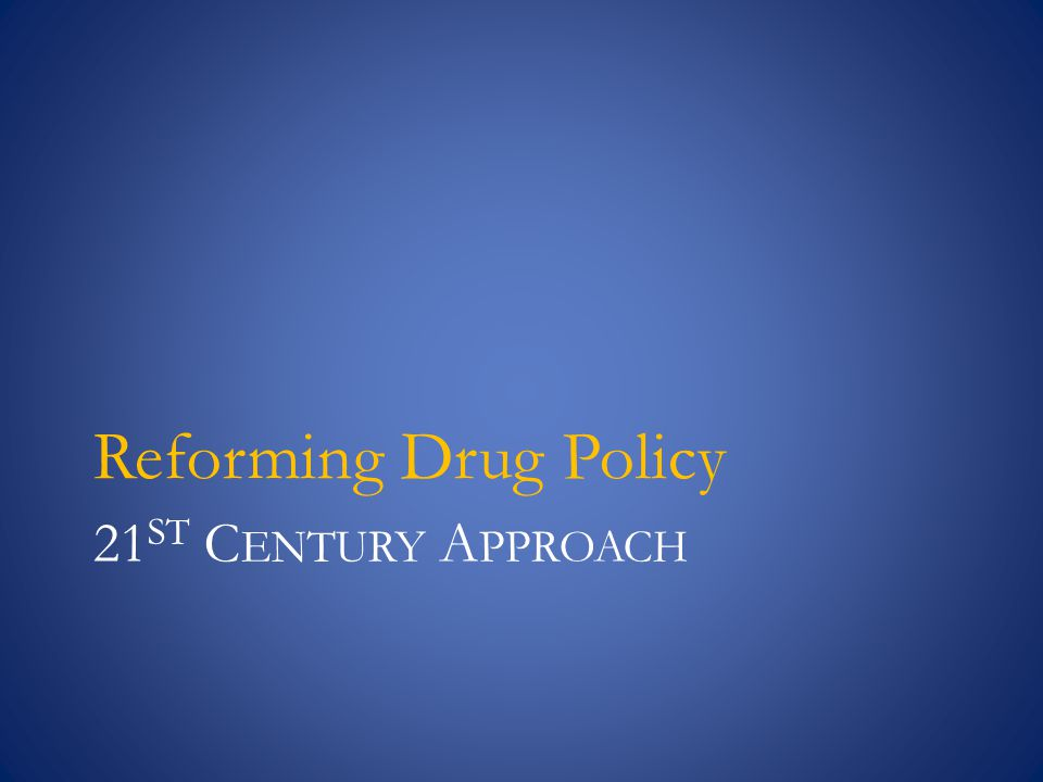 21 ST C ENTURY A PPROACH Reforming Drug Policy