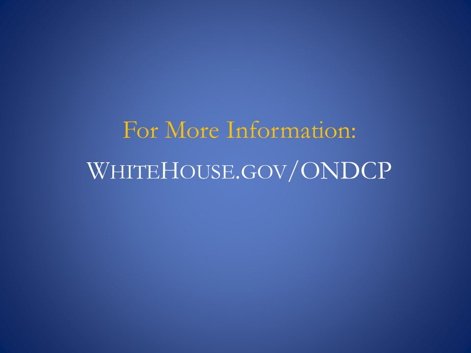 For More Information: W HITE H OUSE. GOV /ONDCP