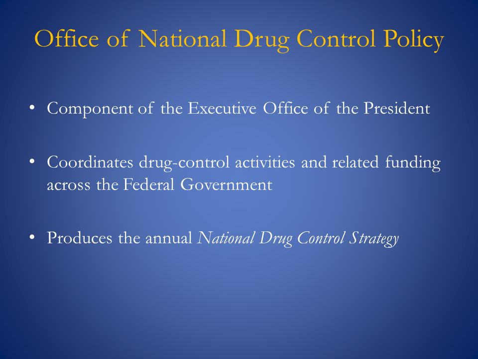 Component of the Executive Office of the President Coordinates drug-control activities and related funding across the Federal Government Produces the annual National Drug Control Strategy Office of National Drug Control Policy