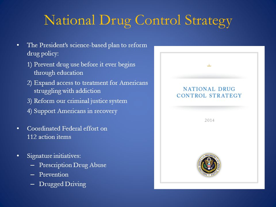 National Drug Control Strategy The President's science-based plan to reform drug policy: 1)Prevent drug use before it ever begins through education 2)
