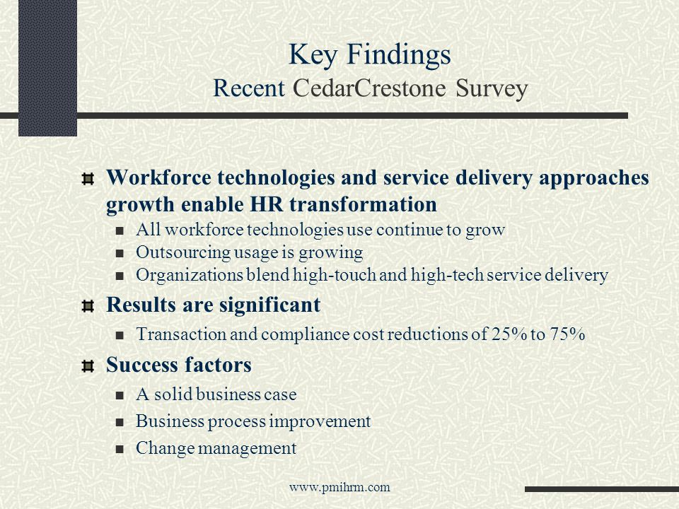 Key Findings Recent CedarCrestone Survey Workforce technologies and service delivery approaches growth enable HR transformation All workforce technologies use continue to grow Outsourcing usage is growing Organizations blend high-touch and high-tech service delivery Results are significant Transaction and compliance cost reductions of 25% to 75% Success factors A solid business case Business process improvement Change management www.pmihrm.com