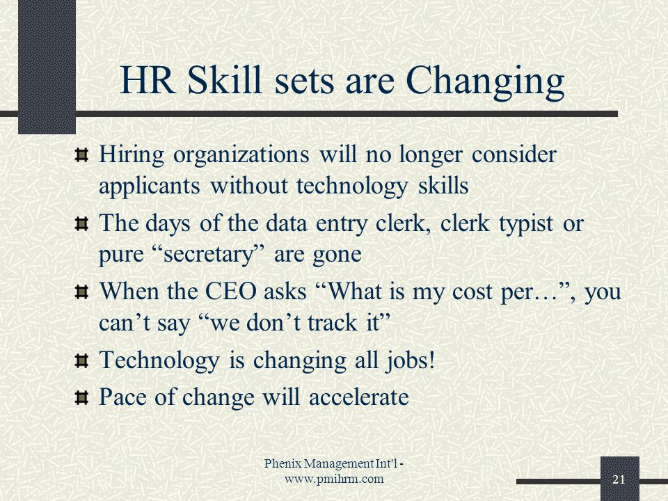 Phenix Management Int l - www.pmihrm.com21 HR Skill sets are Changing Hiring organizations will no longer consider applicants without technology skills The days of the data entry clerk, clerk typist or pure secretary are gone When the CEO asks What is my cost per… , you can't say we don't track it Technology is changing all jobs.
