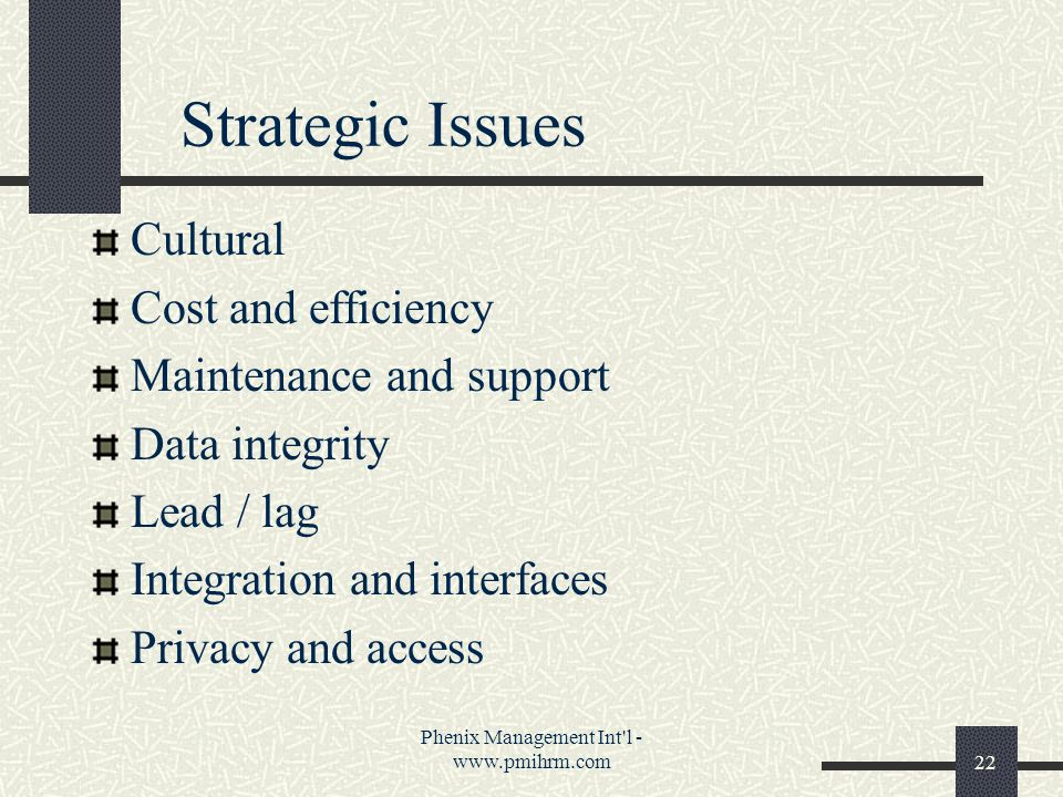 Phenix Management Int l - www.pmihrm.com22 Strategic Issues Cultural Cost and efficiency Maintenance and support Data integrity Lead / lag Integration and interfaces Privacy and access