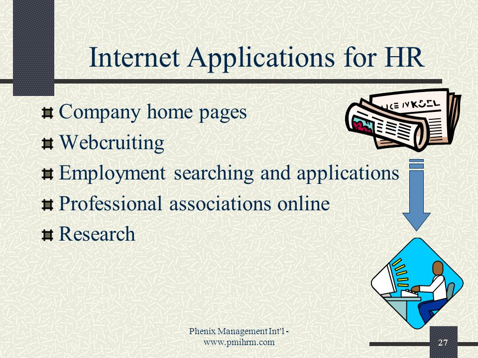 Phenix Management Int l - www.pmihrm.com27 Internet Applications for HR Company home pages Webcruiting Employment searching and applications Professional associations online Research