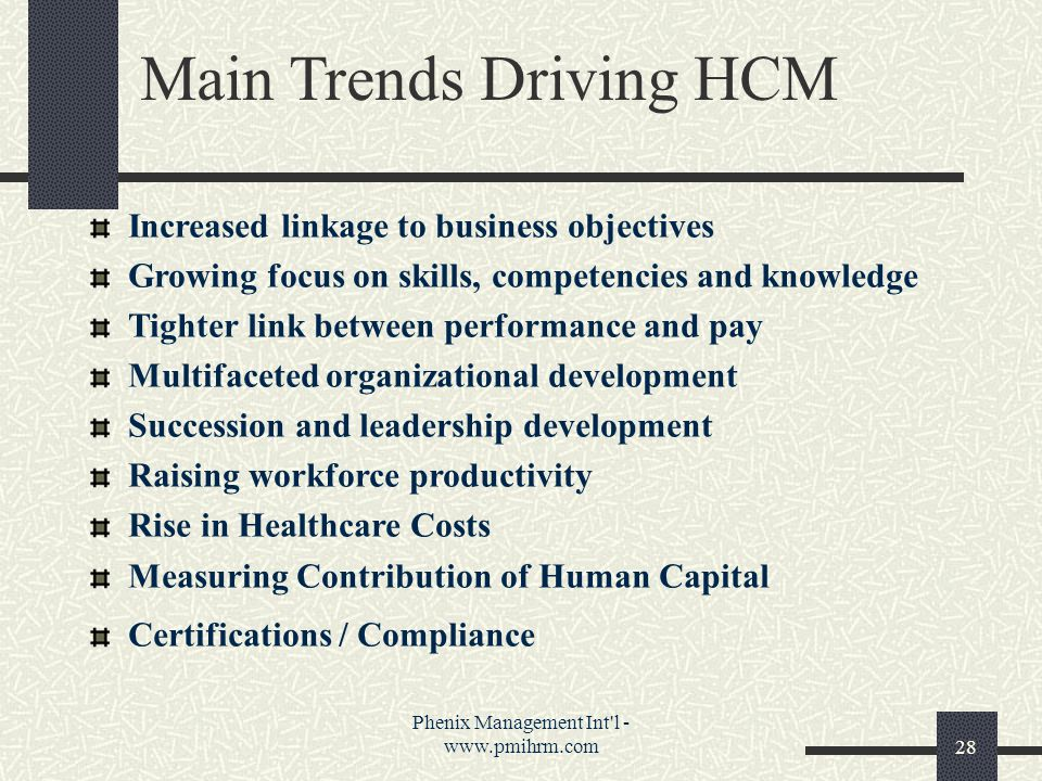 Phenix Management Int l - www.pmihrm.com28 Main Trends Driving HCM Increased linkage to business objectives Growing focus on skills, competencies and knowledge Tighter link between performance and pay Multifaceted organizational development Succession and leadership development Raising workforce productivity Rise in Healthcare Costs Measuring Contribution of Human Capital Certifications / Compliance