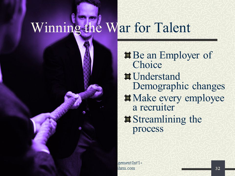 Phenix Management Int l - www.pmihrm.com32 Winning the War for Talent Be an Employer of Choice Understand Demographic changes Make every employee a recruiter Streamlining the process