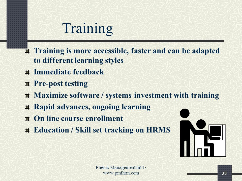 Phenix Management Int l - www.pmihrm.com38 Training Training is more accessible, faster and can be adapted to different learning styles Immediate feedback Pre-post testing Maximize software / systems investment with training Rapid advances, ongoing learning On line course enrollment Education / Skill set tracking on HRMS