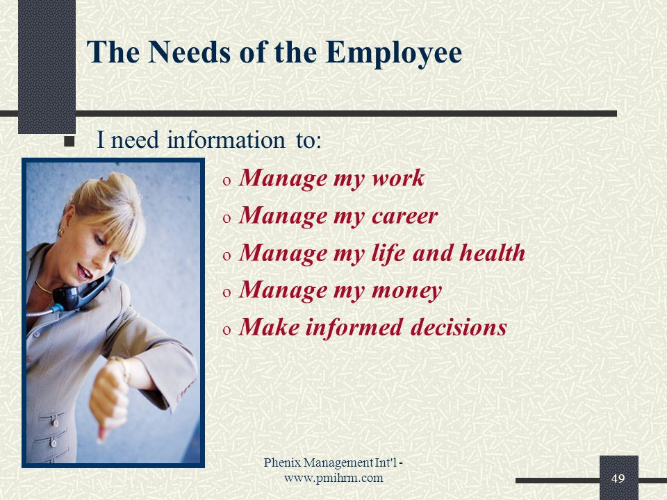 Phenix Management Int l - www.pmihrm.com49 The Needs of the Employee I need information to: o Manage my work o Manage my career o Manage my life and health o Manage my money o Make informed decisions