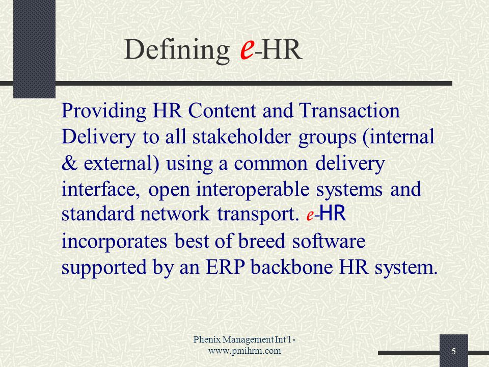 Phenix Management Int l - www.pmihrm.com5 Providing HR Content and Transaction Delivery to all stakeholder groups (internal & external) using a common delivery interface, open interoperable systems and standard network transport.