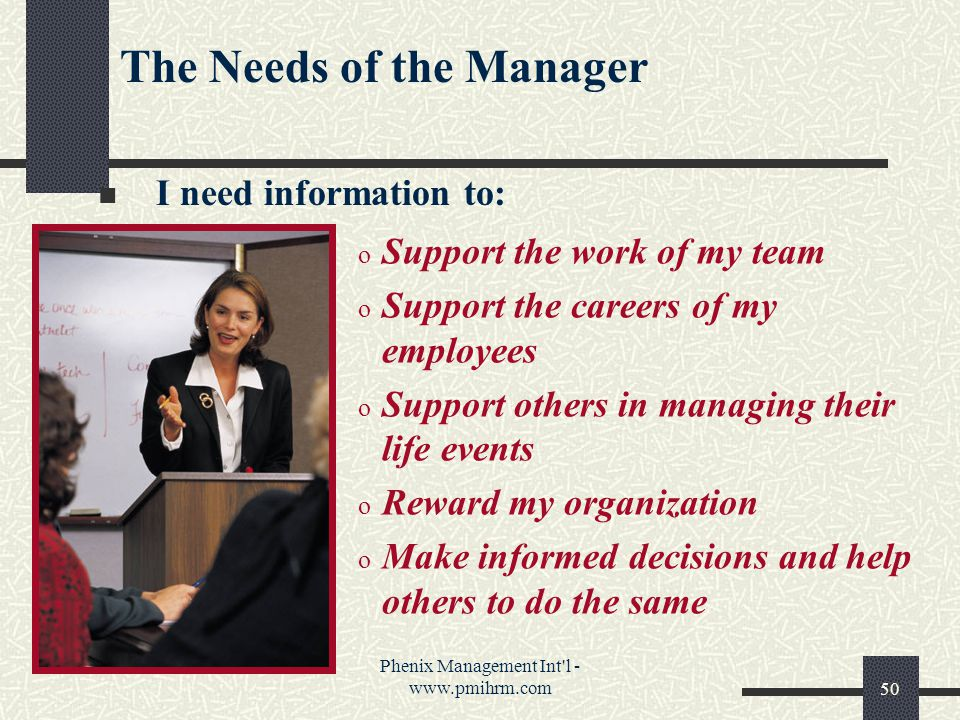 Phenix Management Int l - www.pmihrm.com50 o Support the work of my team o Support the careers of my employees o Support others in managing their life events o Reward my organization o Make informed decisions and help others to do the same The Needs of the Manager I need information to: