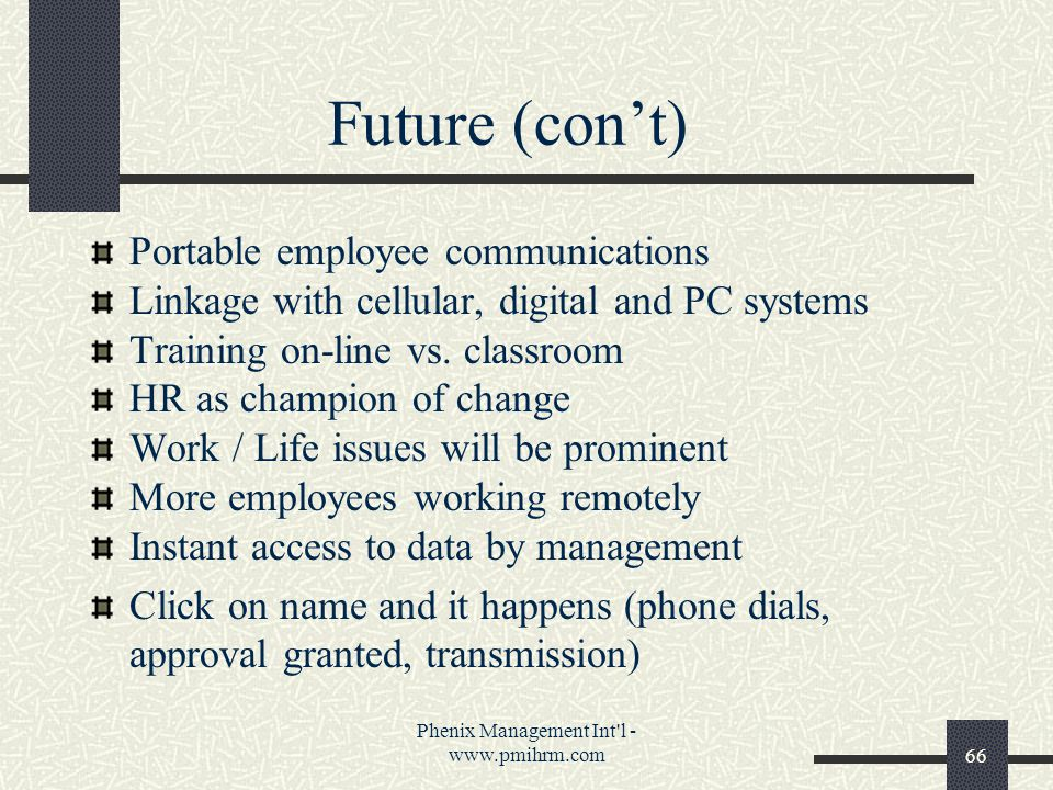 Phenix Management Int l - www.pmihrm.com66 Future (con't) Portable employee communications Linkage with cellular, digital and PC systems Training on-line vs.
