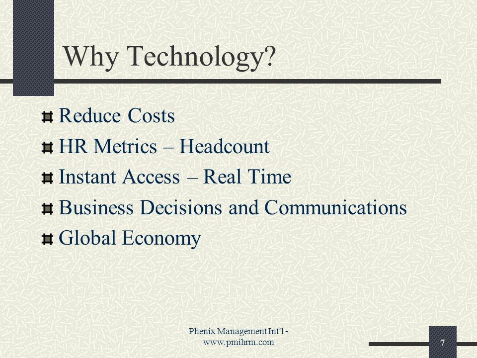 Phenix Management Int'l - www.pmihrm.com7 Why Technology? Reduce Costs HR Metrics – Headcount Instant Access – Real Time Business Decisions and Commun