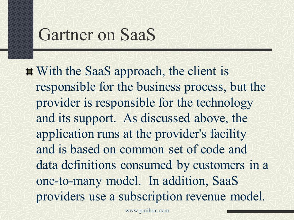 Gartner on SaaS With the SaaS approach, the client is responsible for the business process, but the provider is responsible for the technology and its support.