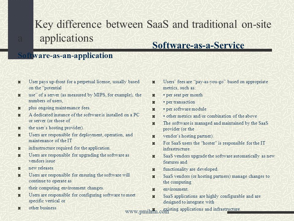 Key difference between SaaS and traditional on-site a applications Software-as-an-application User pays up-front for a perpetual license, usually based on the potential use of a server (as measured by MIPS, for example), the numbers of users, plus ongoing maintenance fees.