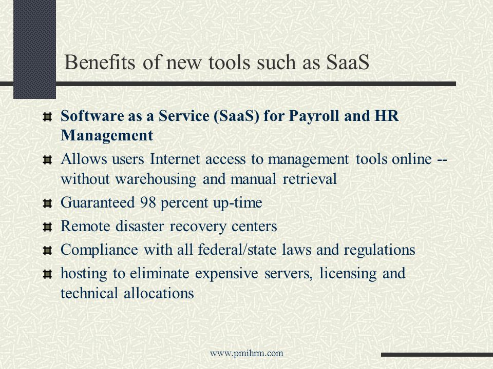 Benefits of new tools such as SaaS Software as a Service (SaaS) for Payroll and HR Management Allows users Internet access to management tools online -- without warehousing and manual retrieval Guaranteed 98 percent up-time Remote disaster recovery centers Compliance with all federal/state laws and regulations hosting to eliminate expensive servers, licensing and technical allocations www.pmihrm.com