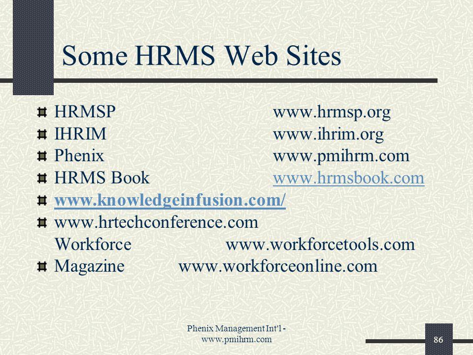 Phenix Management Int l - www.pmihrm.com86 Some HRMS Web Sites HRMSPwww.hrmsp.org IHRIMwww.ihrim.org Phenixwww.pmihrm.com HRMS Bookwww.hrmsbook.comwww.hrmsbook.com www.knowledgeinfusion.com/ www.hrtechconference.com Workforcewww.workforcetools.com Magazinewww.workforceonline.com