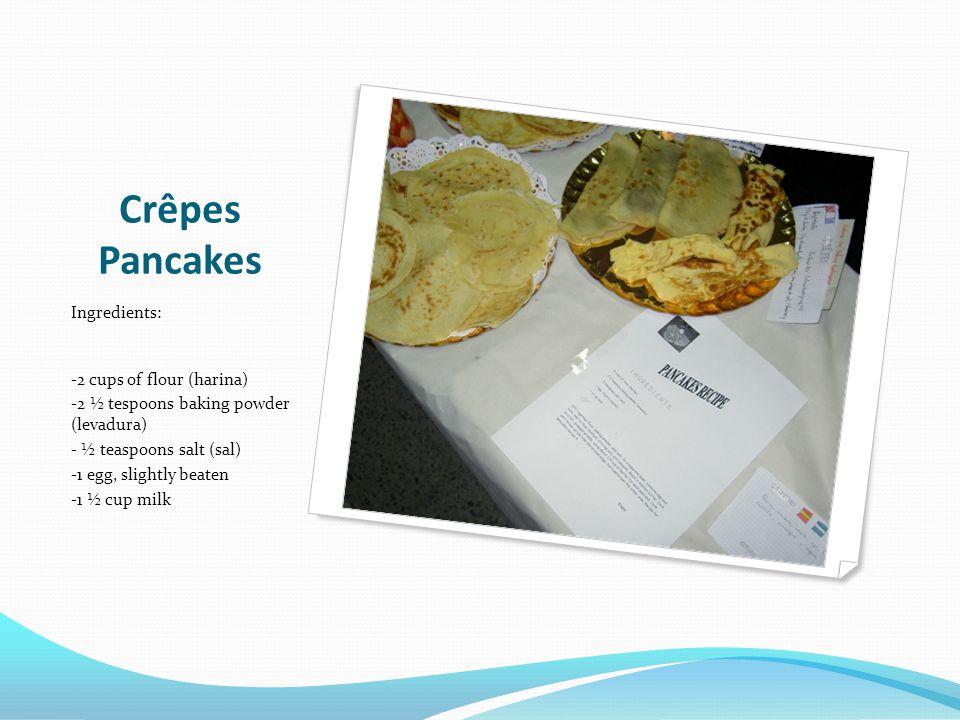 Crêpes Pancakes Ingredients: -2 cups of flour (harina) -2 ½ tespoons baking powder (levadura) - ½ teaspoons salt (sal) -1 egg, slightly beaten -1 ½ cup milk
