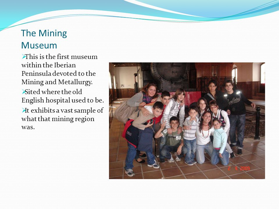The Mining Museum  This is the first museum within the Iberian Peninsula devoted to the Mining and Metallurgy.